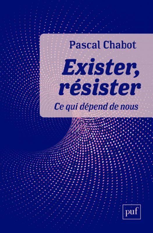 """Pascal Chabot. """"Exister, résister. Ce qui dépend de nous"""""""